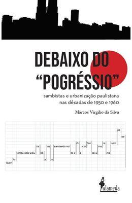 """Debaixo-do-""""pogressio""""---Sambistas-e-urbanizacao-paulistana-nas-decadas-de-1950-e-1960"""